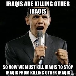 Expressive Obama - Iraqis are killing other iraqis so now we must kill iraqis to stop iraqis from killing other iraqis