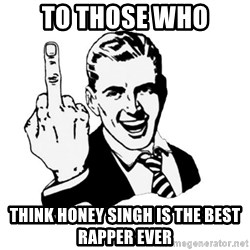 middle finger - to those who think honey singh is the best rapper ever
