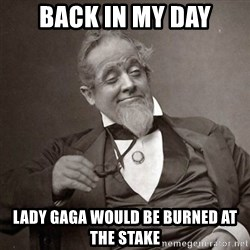 1889 [10] guy - back in my day lady gaga would be burned at the stake
