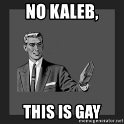 kill yourself guy blank - No Kaleb, This is gay