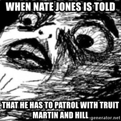 Dramatic Fffffuuuuu - when nate jones is told that he has to patrol with truit martin and hill