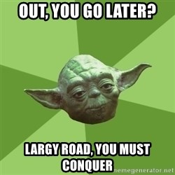 Advice Yoda Gives - out, you go later? largy road, you must conquer