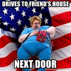 Obese American - drives to friend's house next door