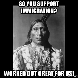Native american - So you support immigration? worked out great for us!