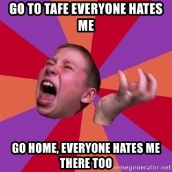 Sasha Hater2 - Go to TAFE everyone hates me Go home, everyone hates me there too