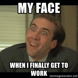 Nick Cage - My Face When I finally get to work