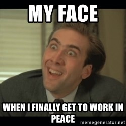 Nick Cage - My Face  When i FINALLY get to work in peace