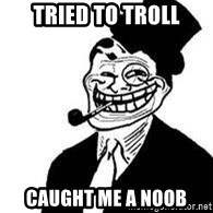 trolldad - tried to troll caught me a noob