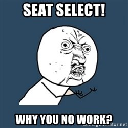 y u no work - seat select! why you no work?
