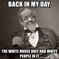 1889 [10] guy - Back in my day,  the white house only had white people in it