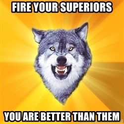 Courage Wolf - Fire YOUR SUPERIORS you are better than them