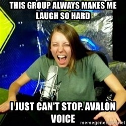 Unfunny/Uninformed Podcast Girl - This group always makes me laugh so hard I just can't stop. Avalon Voice