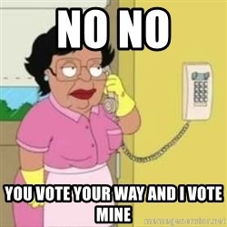 Family guy maid - no no  you vote your way and i vote mine
