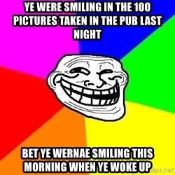 Trollface - ye were smiling in the 100 pictures taken in the pub last night bet ye wernae smiling this morning when ye woke up