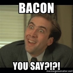 Nick Cage - BACON You say?!?!