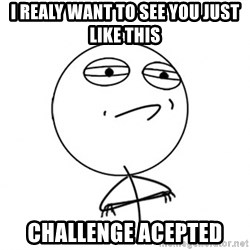 Challenge Accepted HD - I REALY WANT TO SEE YOU JUST LIKE THis challenge acepted