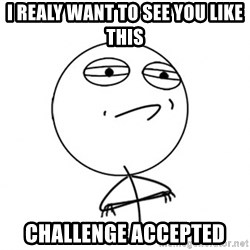 Challenge Accepted HD - I REALY WANT TO SEE YOU like this Challenge Accepted