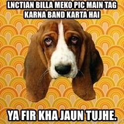 SAD DOG - LNCTian billa meko pic main tag karna band karta hai Ya Fir kha jaun tujhe.