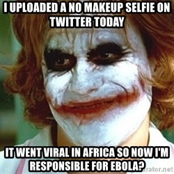 joker nurse - I uploaded a no makeup selfie on twitter today It went viral in Africa so now I'm responsible for ebola?