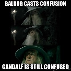 Confused Gandalf - Balrog casts confusion gandalf is still confused