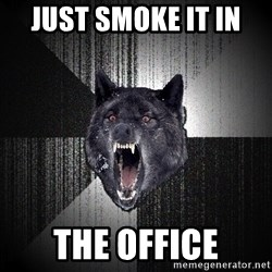 flniuydl - just smoke it in  the office