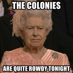 Unhappy Queen - the colonies are quite rowdy tonight