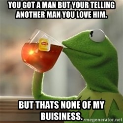 Snitching Kermit the Frog - you got a man but your telling another man you love him. But thats none of my buisiness.
