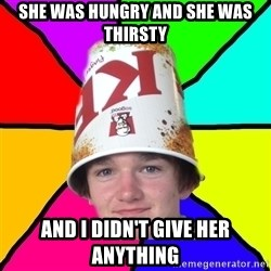 Bad Braydon - she was hungry and she was thirsty and I didn't give her anything