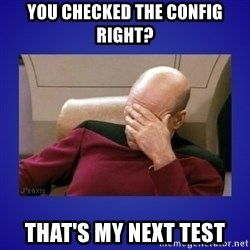 Picard facepalm  - YOU CHECKED THE CONFIG RIGHT? THAT'S MY NEXT TEST
