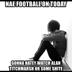 First World Problems - nae football on today gonna hatey watch alan titchmarsh or some shite