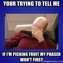 Picard facepalm  - Your trying to tell me if i'm picking fruit my phaser won't fire?