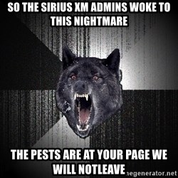 flniuydl - SO THE SIRIUS XM ADMINS WOKE TO THIS NIGHTMARE THE PESTS ARE AT YOUR PAGE WE WILL NOTLEAVE