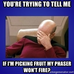 Picard facepalm  - you're trying to tell me if i'm picking fruit my phaser won't fire?