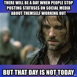 but it is not this day - There will be a day when people stop posting statuses on social media about themself working out But that day is not today