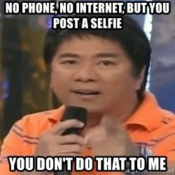 willie revillame you dont do that to me - no phone, no internet, but you post a selfie you don't do that to me