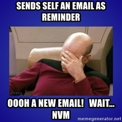 Picard facepalm  - SEnds self an email as reminder OOoH a new email!   wait... NVM
