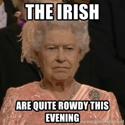 Unhappy Queen - The Irish Are quite rowdy this evening