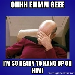 Picard facepalm  - Ohhh Emmm Geee I'm so ready to hang up on him!