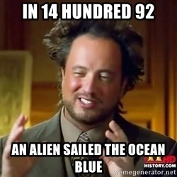 ancient alien guy - IN 14 HUNDRED 92 AN ALIEN SAILED THE OCEAN BLUE