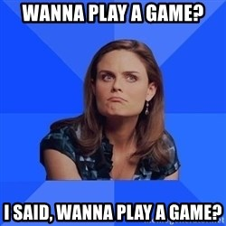 Socially Awkward Brennan - wanna play a game? i said, wanna play a game?