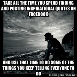 Inspirational quotes - Take all the time you spend finding and posting inspirational quotes on Facebook And use that time to do some of the things you keep telling everyone to do