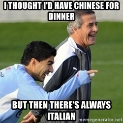 Luis Suarez - I thought I'd have Chinese for dinner But then there's always italian