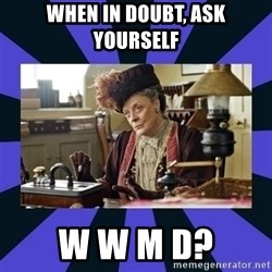 Maggie Smith being a boss - When in doubt, ask yourself W W M D?