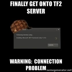 Scumbag Steam - Finally get onto tf2 server Warning:  connection problem