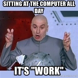 """Dr Evil meme - SITTING AT THE COMPUTER ALL DAY IT'S """"WORK"""""""