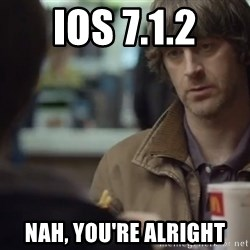 nah you're alright - iOS 7.1.2 NAH, YOU'RE ALRIGHT