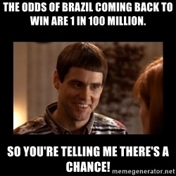 Lloyd-So you're saying there's a chance! - The odds of Brazil coming back to win are 1 in 100 million. So you're telling me there's a chance!