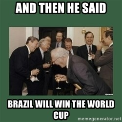 laughing politician - And then he said Brazil will win the world cup