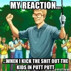 Happy Golfer - My reaction... ...when I kick the shit out the kids in putt putt