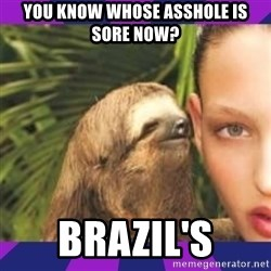 Perverted Whispering Sloth  - you know whose asshole is sore now? brazil's